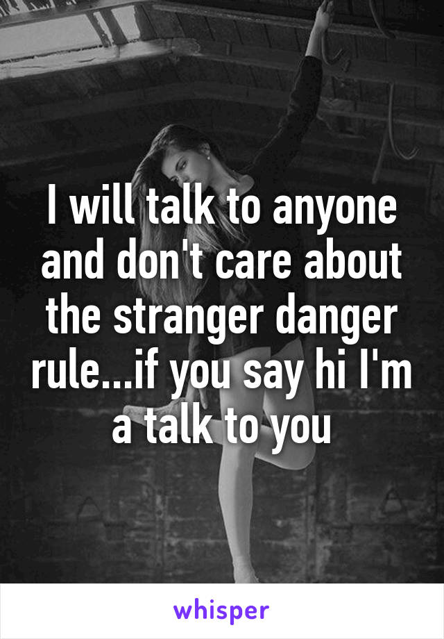 I will talk to anyone and don't care about the stranger danger rule...if you say hi I'm a talk to you