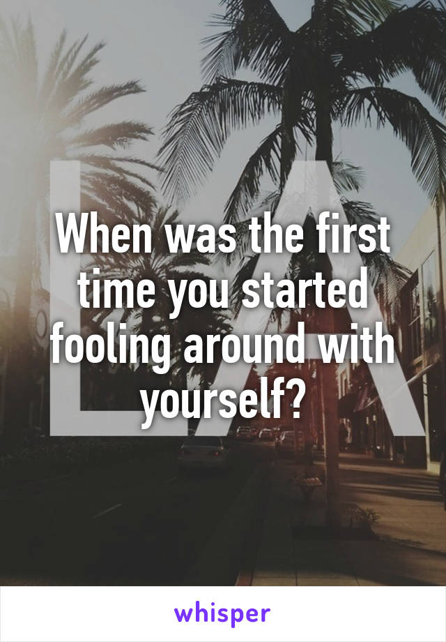 When was the first time you started fooling around with yourself?