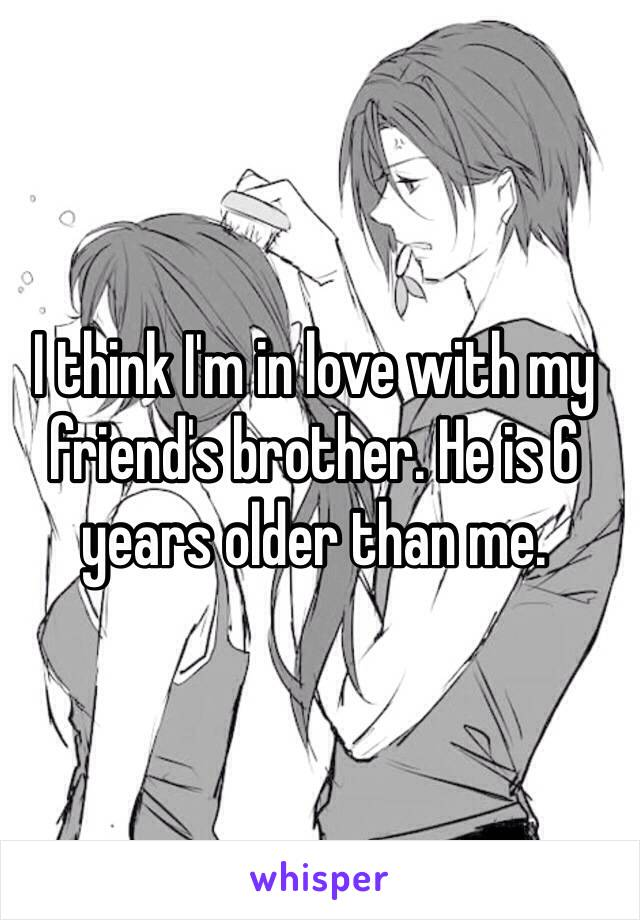 I think I'm in love with my friend's brother. He is 6 years older than me.