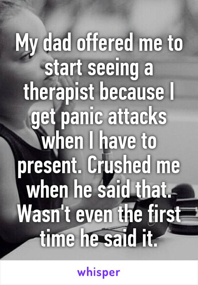 My dad offered me to start seeing a therapist because I get panic attacks when I have to present. Crushed me when he said that. Wasn't even the first time he said it.