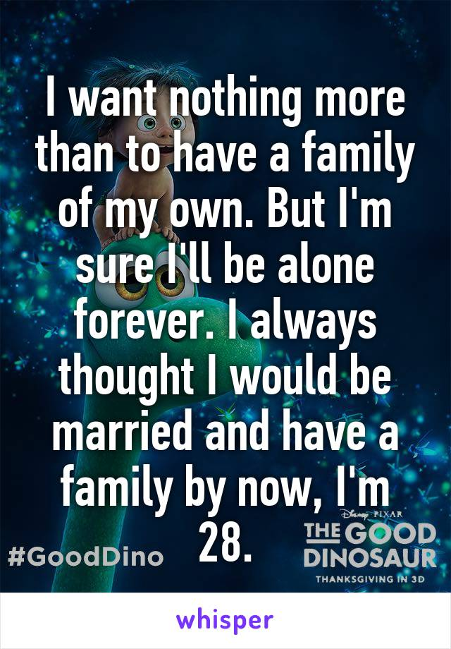 I want nothing more than to have a family of my own. But I'm sure I'll be alone forever. I always thought I would be married and have a family by now, I'm 28.