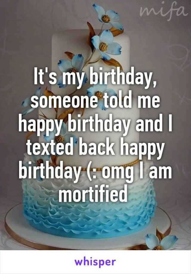It's my birthday, someone told me happy birthday and I texted back happy birthday (: omg I am mortified