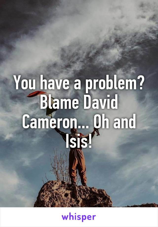You have a problem? Blame David Cameron... Oh and Isis!