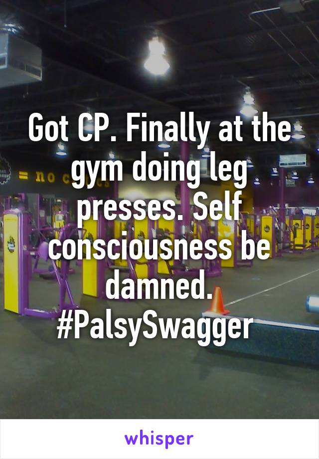 Got CP. Finally at the gym doing leg presses. Self consciousness be damned. #PalsySwagger