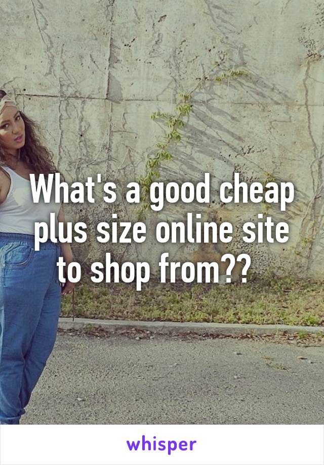 What's a good cheap plus size online site to shop from??