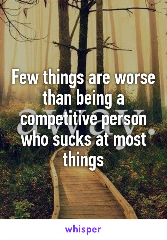 Few things are worse than being a competitive person who sucks at most things