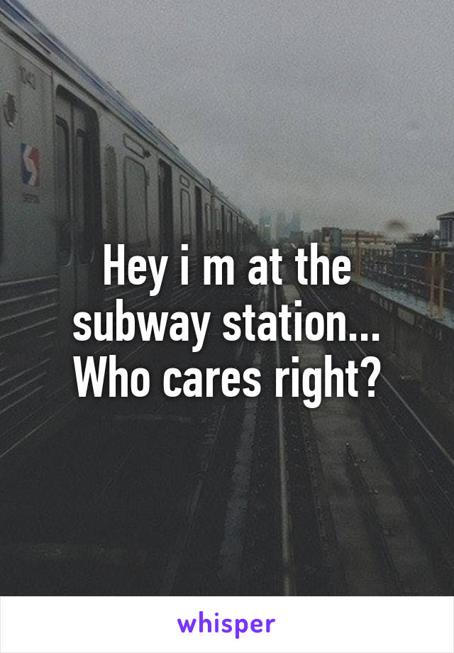 Hey i m at the subway station... Who cares right?