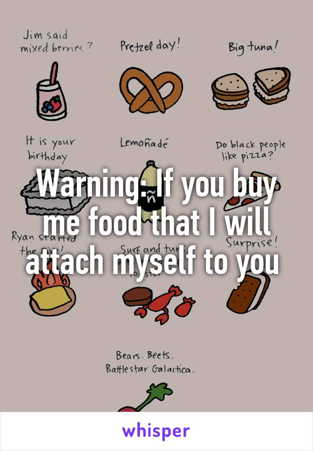 Warning: If you buy me food that I will attach myself to you