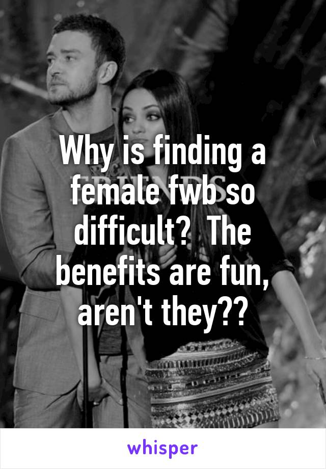 Why is finding a female fwb so difficult?  The benefits are fun, aren't they??