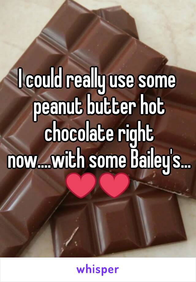 I could really use some peanut butter hot chocolate right now....with some Bailey's... ❤❤