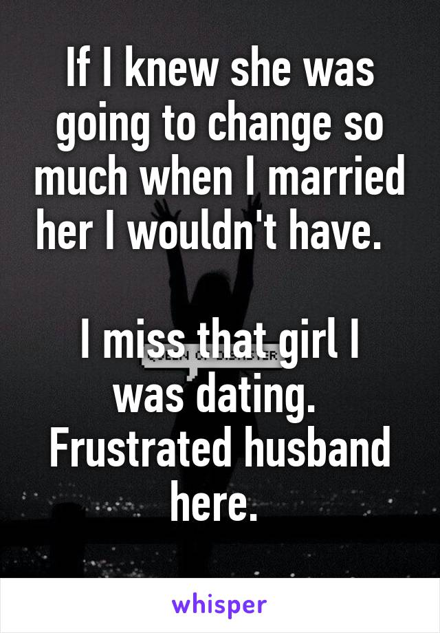 If I knew she was going to change so much when I married her I wouldn't have.    I miss that girl I was dating.  Frustrated husband here.