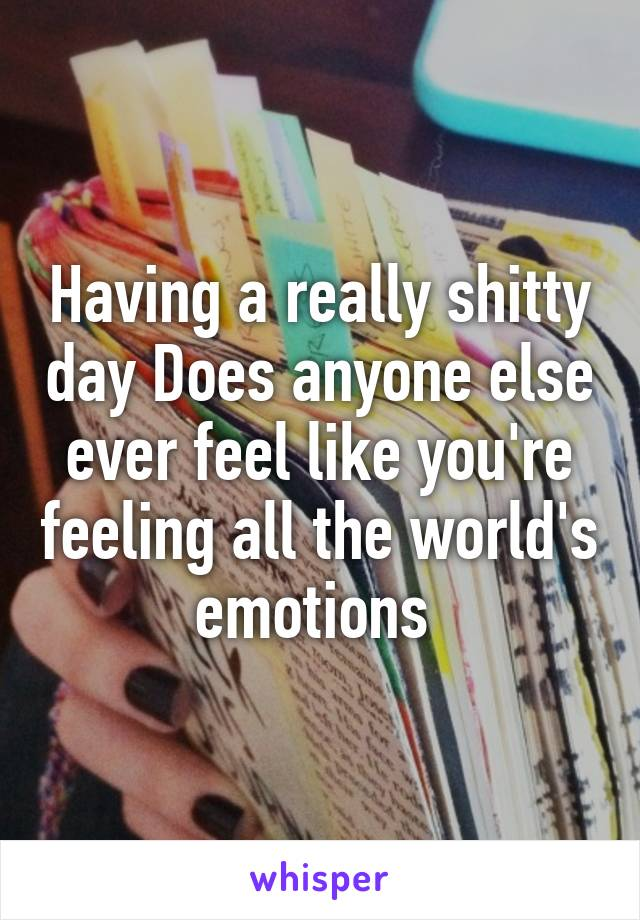 Having a really shitty day Does anyone else ever feel like you're feeling all the world's emotions