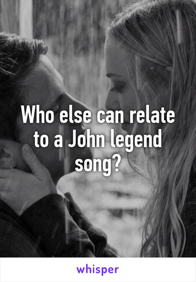 Who else can relate to a John legend song?