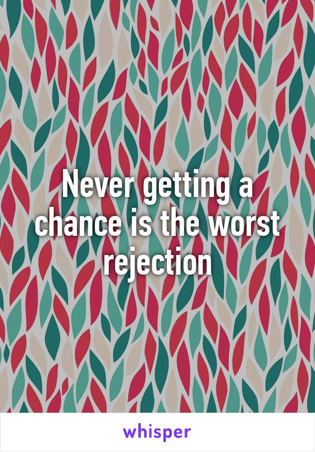 Never getting a chance is the worst rejection