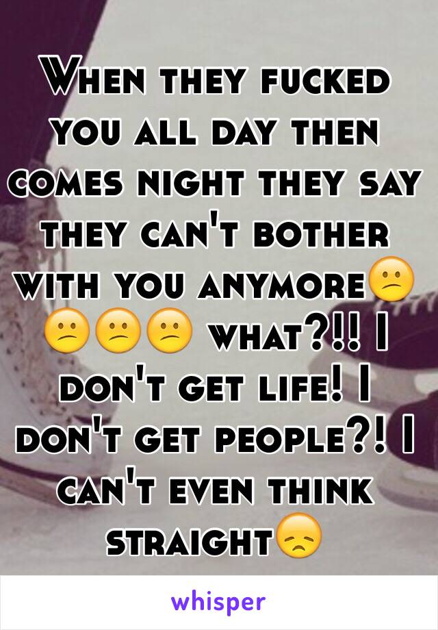 When they fucked you all day then comes night they say they can't bother with you anymore😕😕😕😕 what?!! I don't get life! I don't get people?! I can't even think straight😞