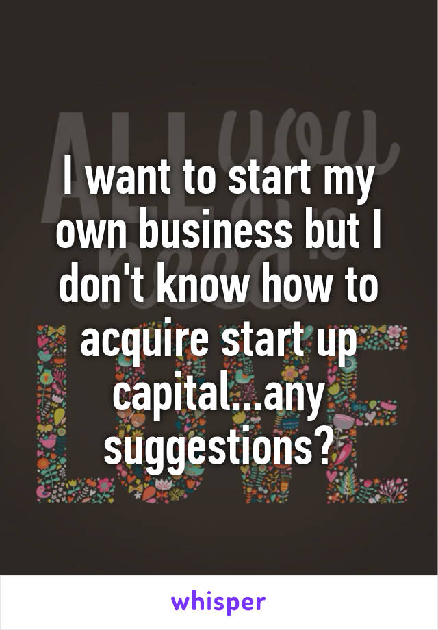 I want to start my own business but I don't know how to acquire start up capital...any suggestions?