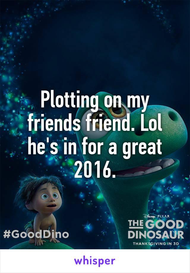 Plotting on my friends friend. Lol he's in for a great 2016.