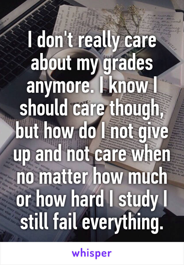 I don't really care about my grades anymore. I know I should care though, but how do I not give up and not care when no matter how much or how hard I study I still fail everything.