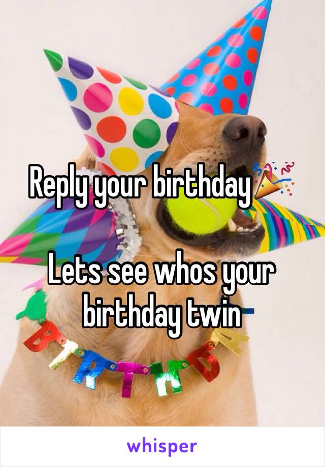 Reply your birthday🎉  Lets see whos your birthday twin