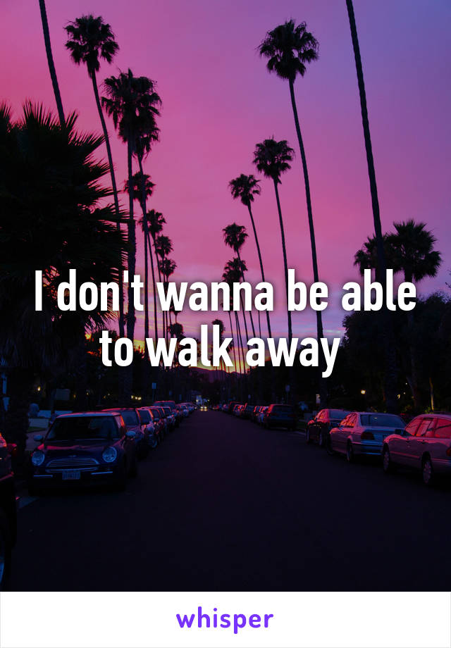 I don't wanna be able to walk away