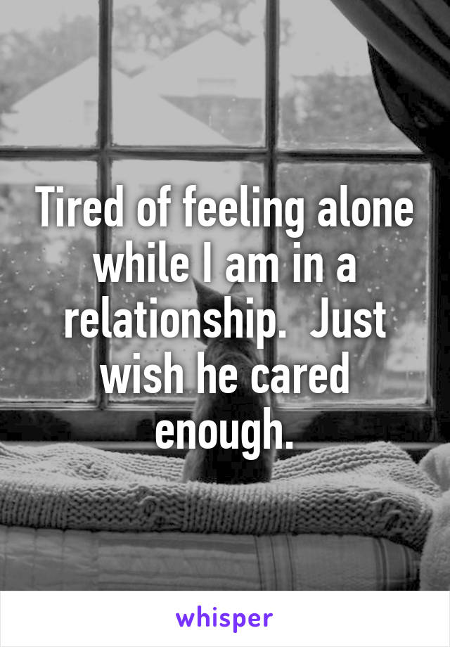 Tired of feeling alone while I am in a relationship.  Just wish he cared enough.