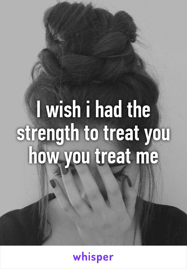 I wish i had the strength to treat you how you treat me