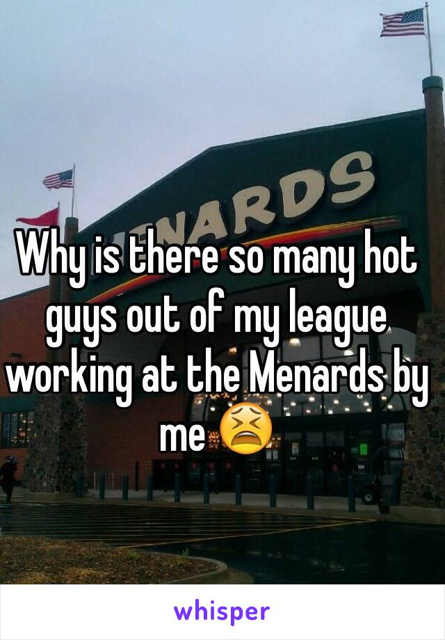 Why is there so many hot guys out of my league working at the Menards by me 😫