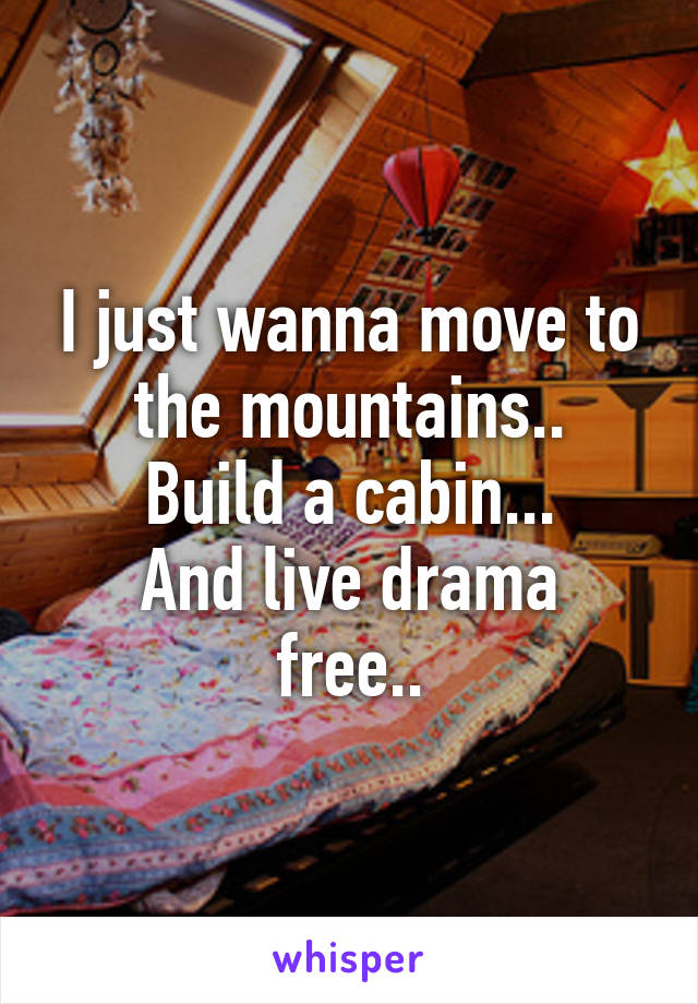 I just wanna move to the mountains.. Build a cabin... And live drama free..