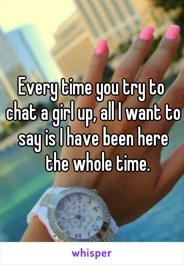 Every time you try to chat a girl up, all I want to say is I have been here the whole time.