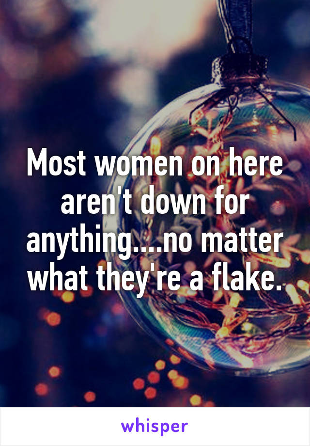 Most women on here aren't down for anything....no matter what they're a flake.