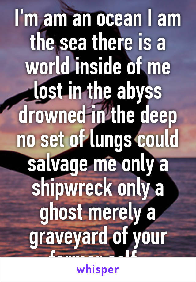 I'm am an ocean I am the sea there is a world inside of me lost in the abyss drowned in the deep no set of lungs could salvage me only a shipwreck only a ghost merely a graveyard of your former self