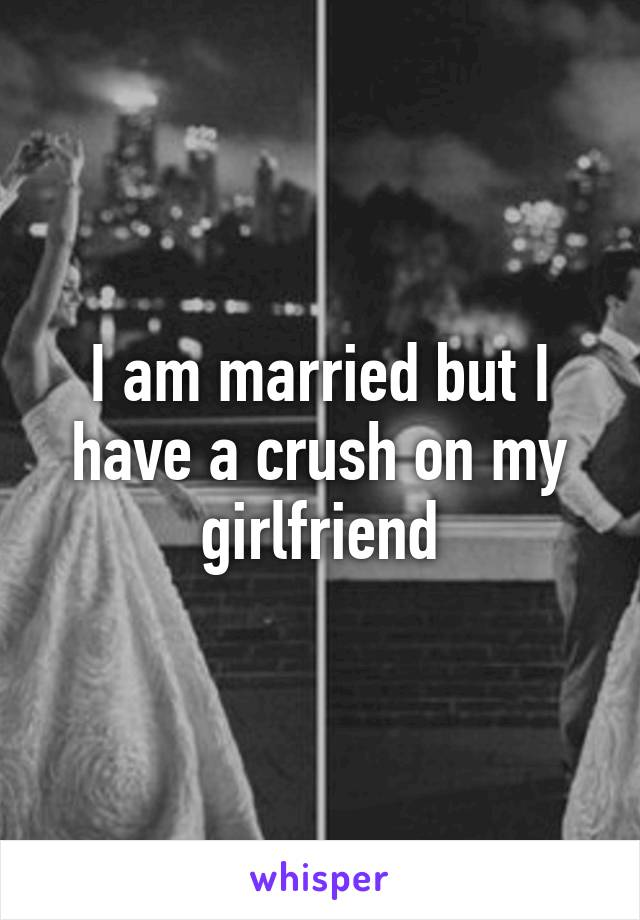 I am married but I have a crush on my girlfriend