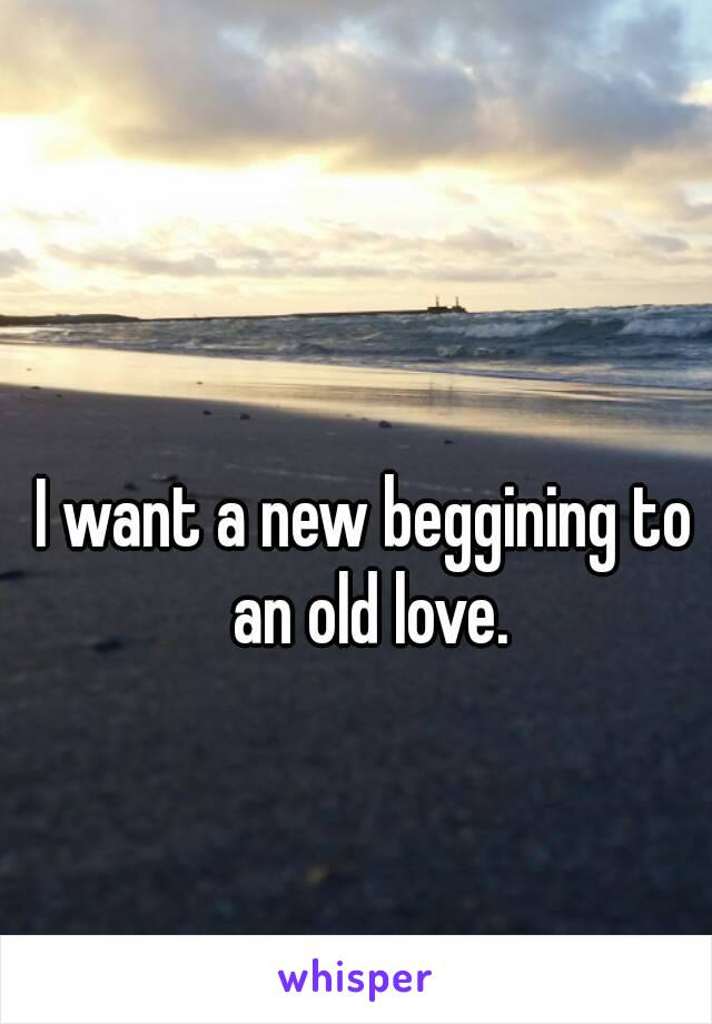 I want a new beggining to an old love.