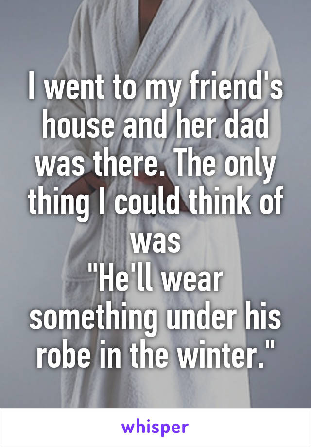 "I went to my friend's house and her dad was there. The only thing I could think of was ""He'll wear something under his robe in the winter."""