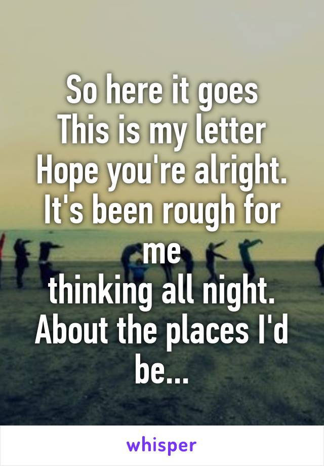 So here it goes This is my letter Hope you're alright. It's been rough for me thinking all night. About the places I'd be...