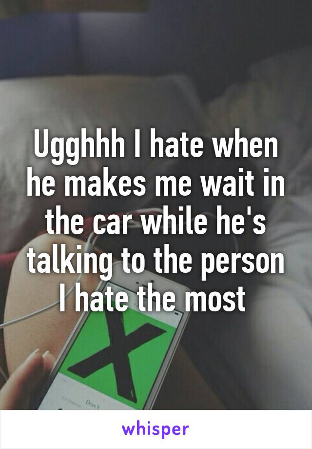 Ugghhh I hate when he makes me wait in the car while he's talking to the person I hate the most