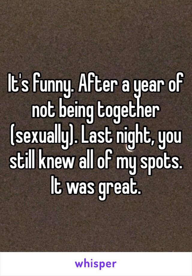 It's funny. After a year of not being together (sexually). Last night, you still knew all of my spots. It was great.