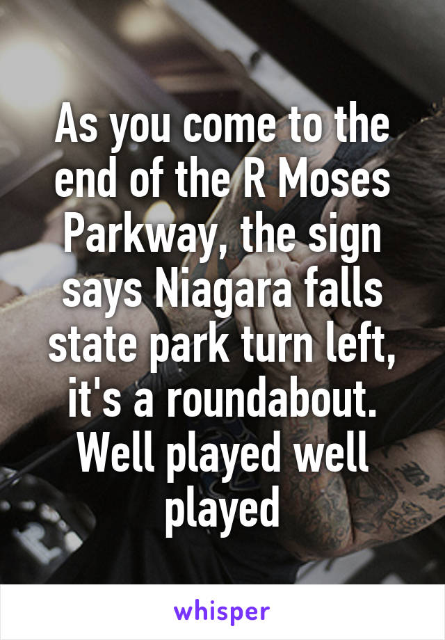 As you come to the end of the R Moses Parkway, the sign says Niagara falls state park turn left, it's a roundabout. Well played well played