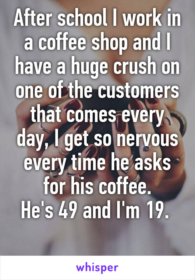 After school I work in a coffee shop and I have a huge crush on one of the customers that comes every day, I get so nervous every time he asks for his coffee. He's 49 and I'm 19.
