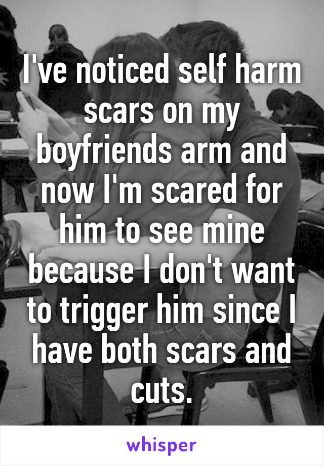 I've noticed self harm scars on my boyfriends arm and now I'm scared for him to see mine because I don't want to trigger him since I have both scars and cuts.