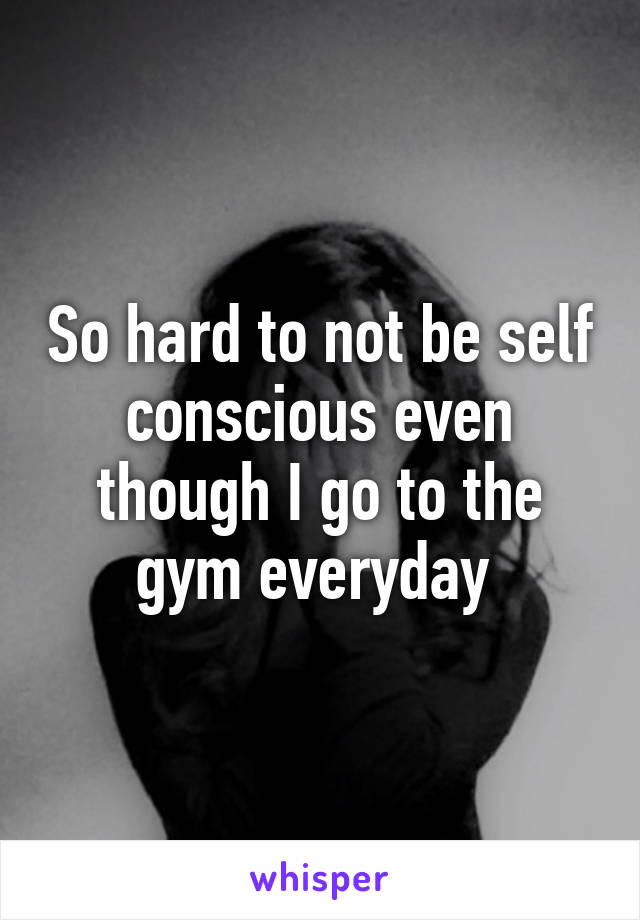 So hard to not be self conscious even though I go to the gym everyday