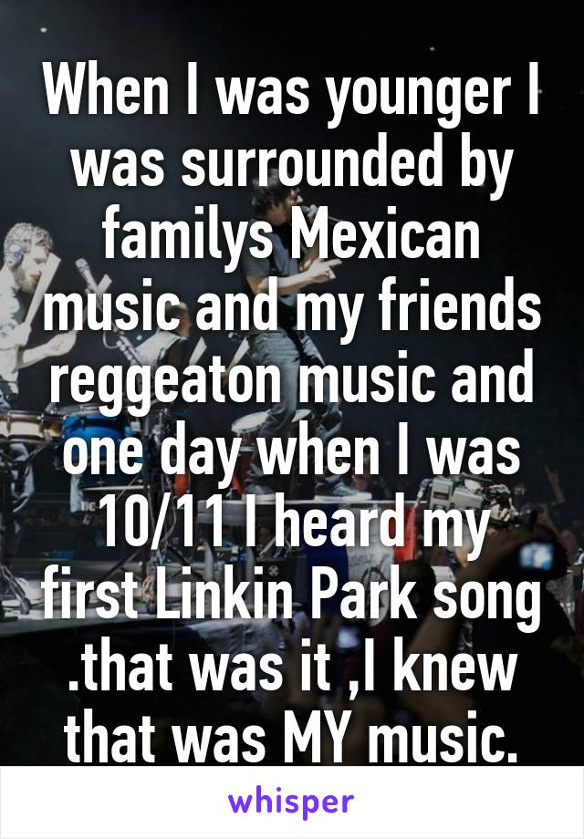 When I was younger I was surrounded by familys Mexican music and my friends reggeaton music and one day when I was 10/11 I heard my first Linkin Park song .that was it ,I knew that was MY music.