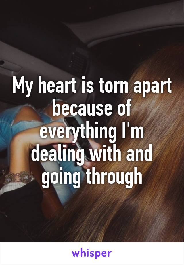 My heart is torn apart because of everything I'm dealing with and going through