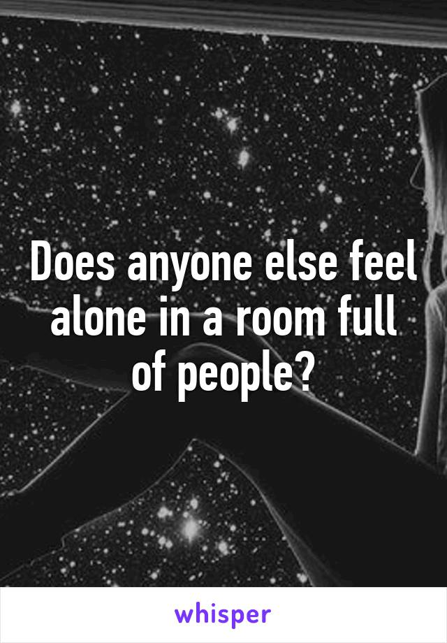 Does anyone else feel alone in a room full of people?