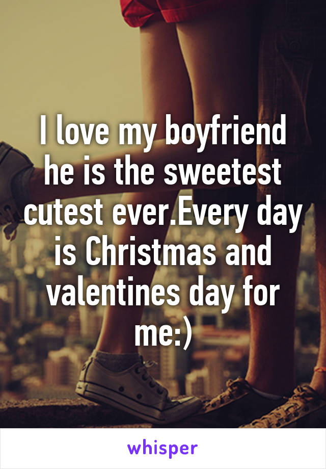 I love my boyfriend he is the sweetest cutest ever.Every day is Christmas and valentines day for me:)