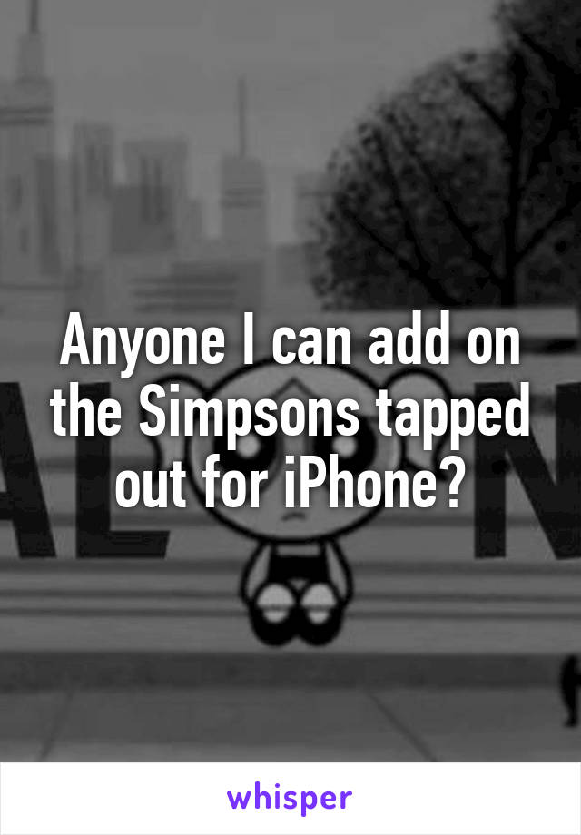 Anyone I can add on the Simpsons tapped out for iPhone?