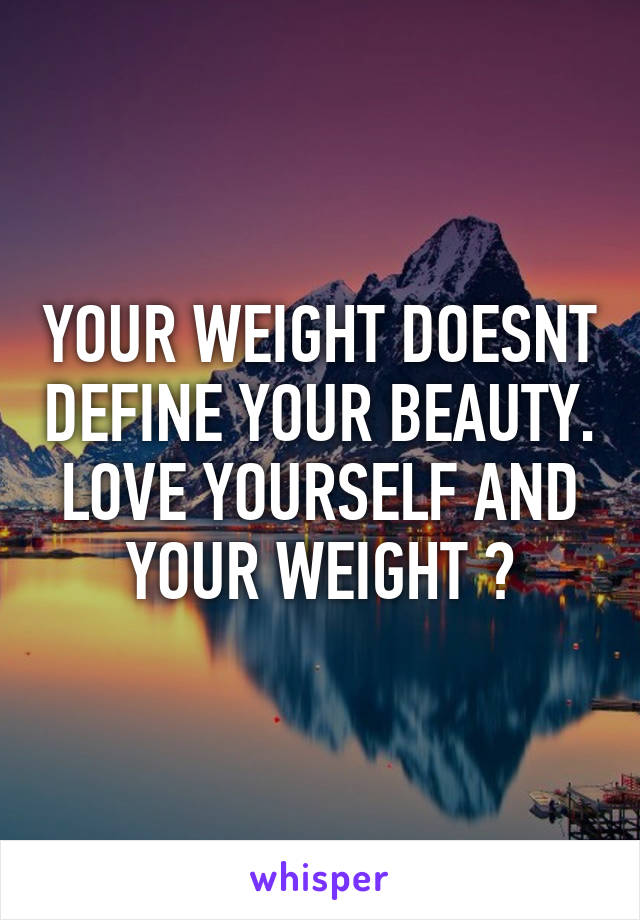 YOUR WEIGHT DOESNT DEFINE YOUR BEAUTY. LOVE YOURSELF AND YOUR WEIGHT 💗