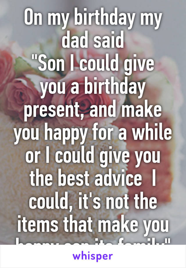 "On my birthday my dad said ""Son I could give you a birthday present, and make you happy for a while or I could give you the best advice  I could, it's not the items that make you happy son its family"""