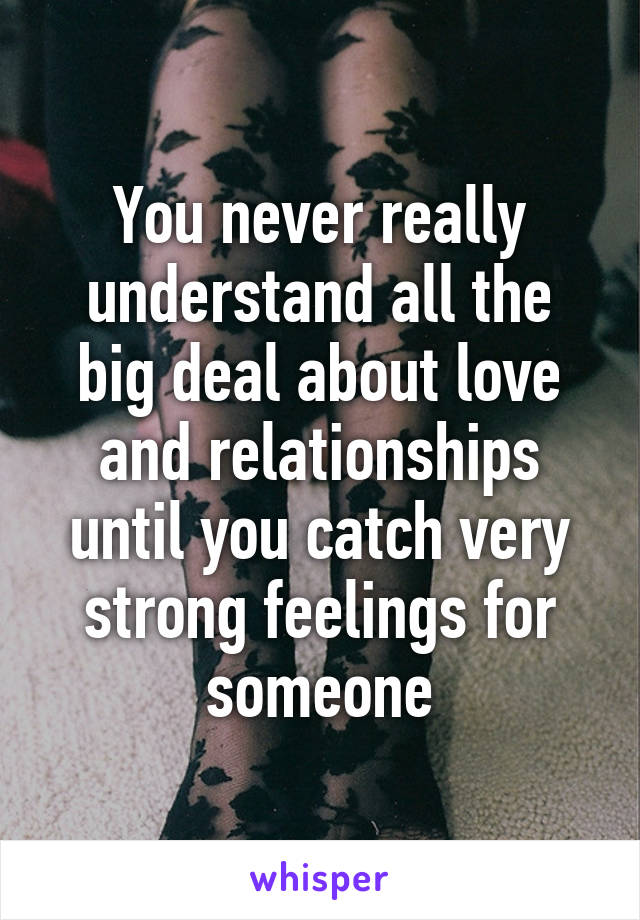 You never really understand all the big deal about love and relationships until you catch very strong feelings for someone