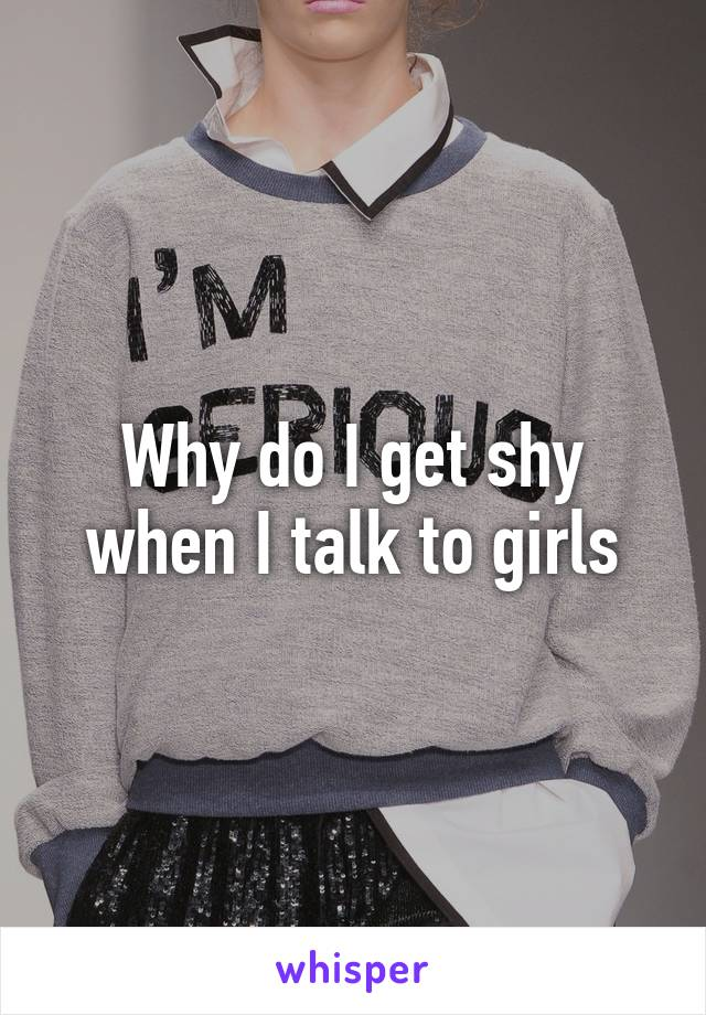 Why do I get shy when I talk to girls